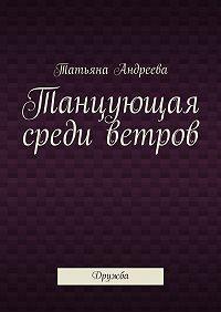 Татьяна Андреева -Танцующая среди ветров