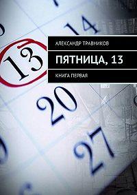 Александр Травников -Пятница,13. Книга первая