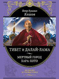 Петр Козлов -Тибет и далай-лама. Мертвый город Хара-Хото