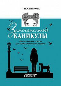 Татьяна Постникова - Замечательные каникулы