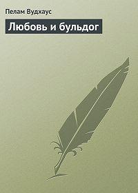 Пелам Вудхаус -Любовь и бульдог