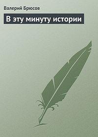 Валерий Брюсов -Вэту минуту истории
