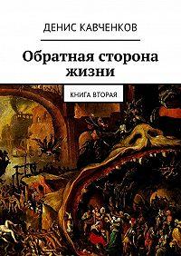 Денис Кавченков - Обратная сторона жизни. Книга вторая