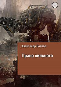Александр Валерьевич Волков -Право сильного