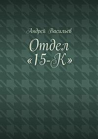 Андрей Васильев -Отдел «15-К»