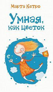 Марта Кетро - Умная, как цветок