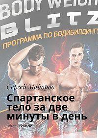 Сергей Майоров -Спартанское тело за две минуты в день. Сделай себя сам