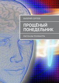 Валерий Сергеев, Валерий Сергеев - Прощёный понедельник. Рассказы психиатра
