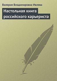 Валерия Владимировна Ивлева -Настольная книга российского карьериста