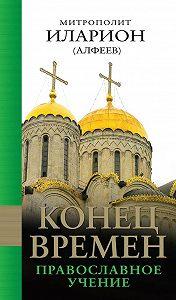 Митрополит Иларион (Алфеев) - Конец времен: Православное учение