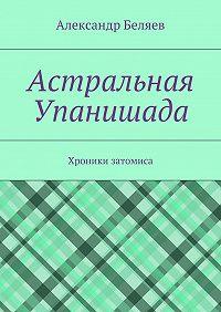Александр Беляев -Астральная Упанишада. Хроники затомиса