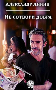 Александр Аннин -Не сотвори добра
