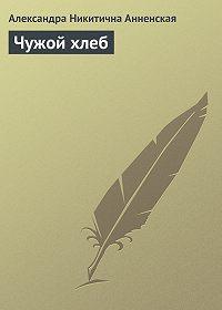 Александра Анненская -Чужой хлеб