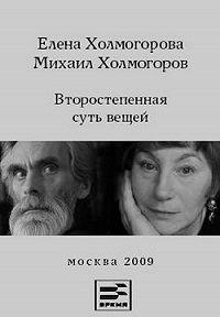 Елена Холмогорова, Михаил Холмогоров - Второстепенная суть вещей