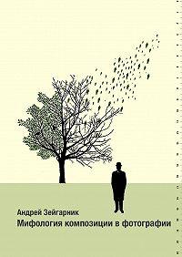 Андрей Зейгарник - Мифология композиции вфотографии