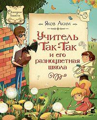 Яков Аким -Учитель Так-Так и его разноцветная школа