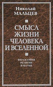 Николай Мальцев -Смысл жизни человека и вселенной. Философия религии и науки