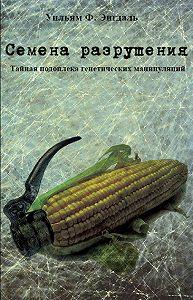Уильям Энгдаль -Семена разрушения. Тайная подоплёка генетических манипуляций