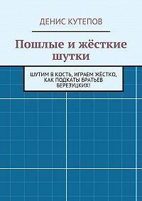 Денис Кутепов - Пошлые ижёсткие шутки