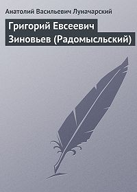 Анатолий Васильевич Луначарский - Григорий Евсеевич Зиновьев (Радомысльский)
