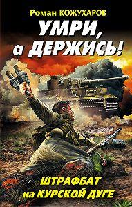 Роман Кожухаров -Умри, а держись! Штрафбат на Курской дуге