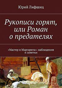 Юрий Лифшиц -Рукописи горят, или Роман опредателях. «Мастер иМаргарита»: наблюдения изаметки