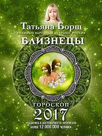 Татьяна Борщ -Близнецы. Гороскоп на 2017 год