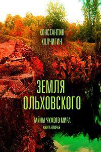 Константин Колчигин -Земля Ольховского. Тайны чужого мира. Kнига вторая
