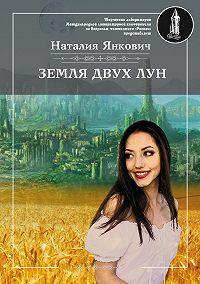 Наталия Янкович -Земля двух Лун. Том 1