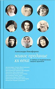 Александра Никифорова -Живое предание XX века. О святых и подвижниках нашего времени