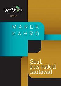 Marek Kahro -Seal, kus näkid laulavad