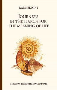 Rami Bleckt -Journeys in the Search for the Meaning of Life. A story of those who have found it
