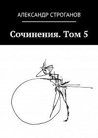 Александр Строганов -Сочинения. Том 5
