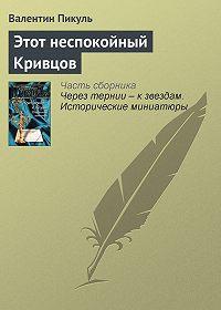 Валентин Пикуль -Этот неспокойный Кривцов