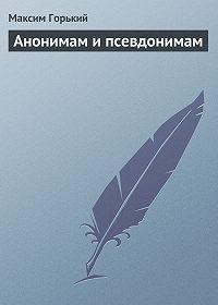 Максим Горький -Анонимам и псевдонимам