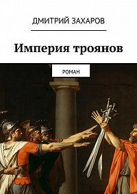 Дмитрий Захаров -Империя троянов