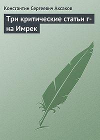 Константин Аксаков -Три критические статьи г-на Имрек
