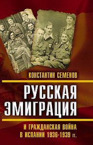 Константин Семенов -Русская эмиграция и гражданская война в Испании 1936–1939 гг.