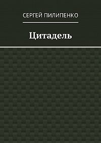 Сергей Пилипенко - Цитадель