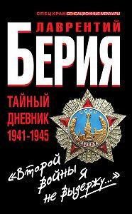 Лаврентий Берия -«Второй войны я не выдержу...» Тайный дневник 1941-1945