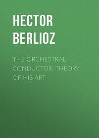 Hector Berlioz -The Orchestral Conductor: Theory of His Art