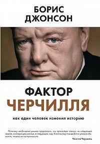 Борис Джонсон - Фактор Черчилля. Как один человек изменил историю