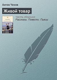 Антон Чехов -Живой товар