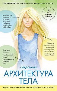Алена Мазур -Сакральная архитектура тела. Экспресс-методика трансформации тела и внутреннего состояния