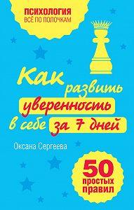 Оксана Сергеева -Как развить уверенность в себе за 7 дней: 50 простых правил