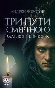 Андрей Дорогов -Три пути смертного. Маг. Воин. Человек
