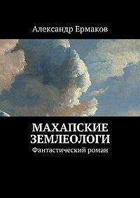 Александр Ермаков -Махапские землеологи. Фантастический роман