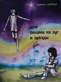 Ирина Глебова - Дом окнами на луг и звёзды