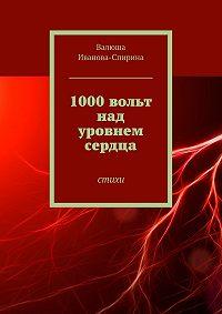 Валюша Иванова-Спирина -1000вольт над уровнем сердца. Стихи