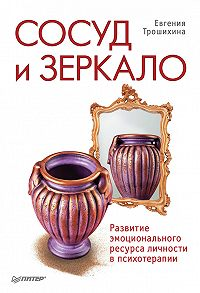 Евгения Трошихина -Сосуд и зеркало. Развитие эмоционального ресурса личности в психотерапии